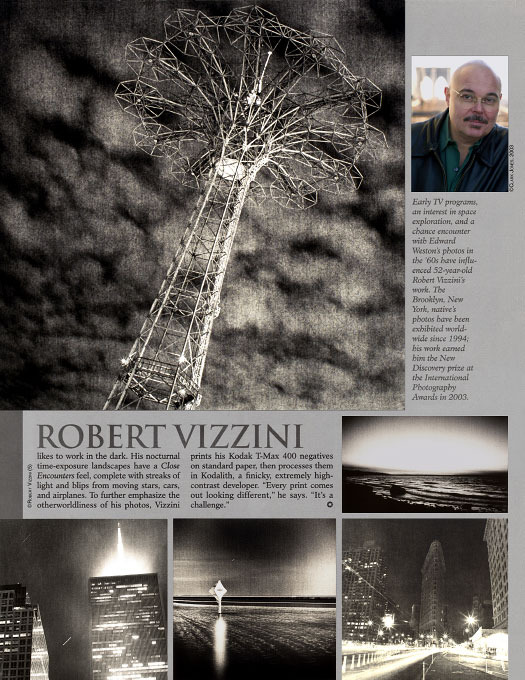 "Popular Photography & ImagingDecember, 2004Robert Vizzini likes to work in the dark. His nocturnal time-exposure landscapes have a Close Encounters feel, complete with streaks of light and blips from moving stars, cars and airplanes. To further emphasize the otherworldliness of his photo, Vizzini prints his Kodak T-Max 400 negatives on standard paper, then process them in Kodalith, a finicky, extremely high contrast developer. ""Every print comes out looking different,"" he says. ""It's a challenge.""Mason Resnick"