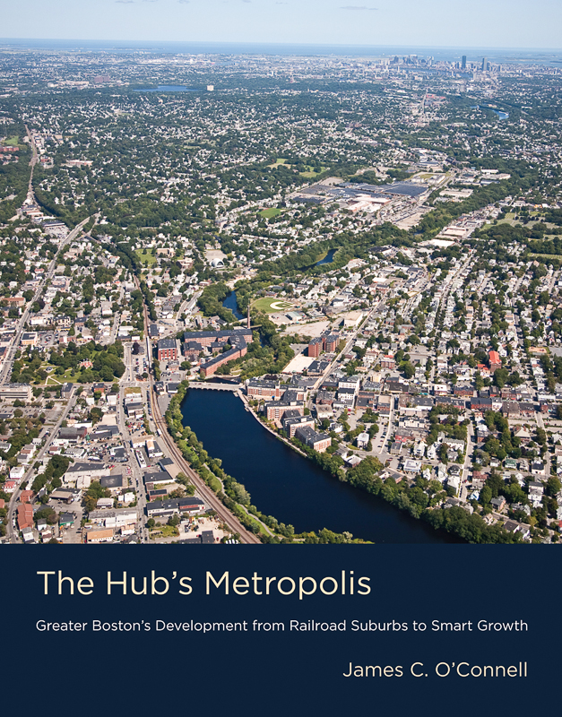 The Hub's Metropolis: Greater Boston's Development from Railroad Suburbs to Smart Growth James C. O'Connell, MIT Press, 2013