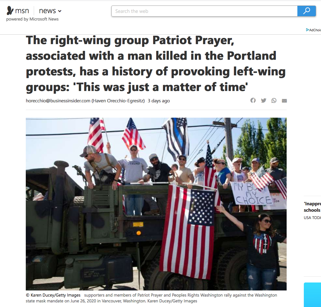 {quote}The right-wing group Patriot Prayer, associated with a man killed in the Portland protests, has a history of provoking left-wing groups: 'This was just a matter of time'{quote}  for Getty Images, Published on MSN News, August 31, 2020