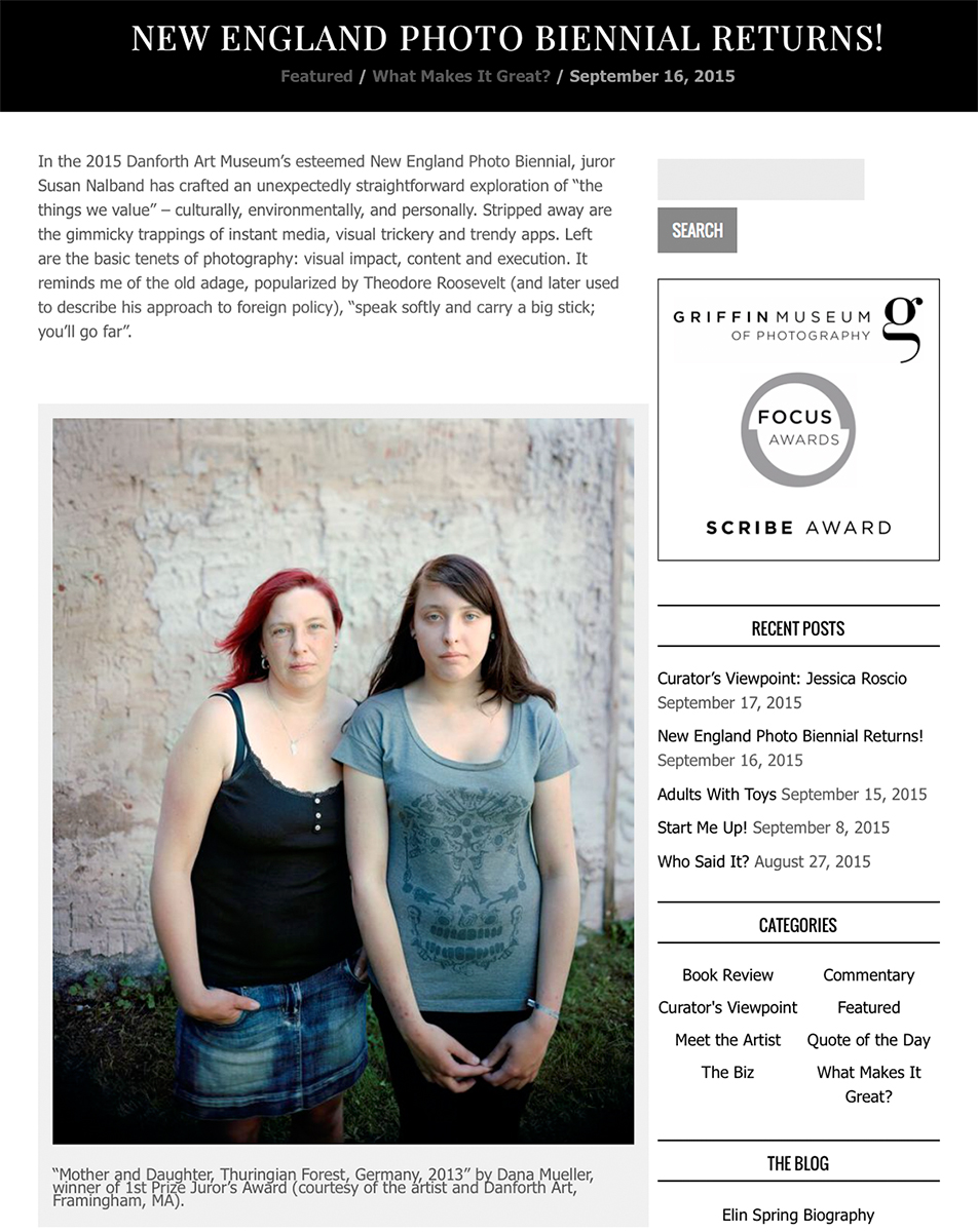 --What Will You Remember -- a photography blog by Elin Spring featuring reviews of photography exhibits occurring in galleries and museums throughout the Boston metropolitan area, with occasional entries from New York, Chicago and wherever else she travels.Elin reviewed the 2015 Danforth Art Museum's New England Photography Biennial juried by Susan Nalband and curated by Danforth's Head Curator Jessica Roscio. On view until December 6, 2015.I am honored to have received the 1st Prize Juror's Award for Mother and Daughter, Thuringian Forest, Germany, 2013 from the series At the Edge of the Village.