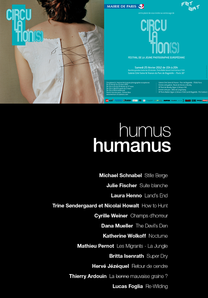 --Humus, Humanus gathers the works of several photographers around the premise: humus, earth; humanus: human. Photographs by: Michael Schnabe, Julie Fischer, Laura Henno, Trine Søndergaard & Nicolai Howalt, Cyrille Weiner, Dana Mueller, Katherine Wolkoff, Mathieu Pernot, Britta Isenrath, Hervé Jézéquel, Thierry Ardouin and Lucas Foglia.Music by Matthieu Safatly.Curated by Paul Demare, editor of Purpose MagazineView ProjectionExhibition screenings: Humus, humanus, Circulation(s) - Festival de la Jeune Photographie Europeenne, Pavillion de Bagatelle, Paris, France, 2012Humus, humanus, Quinzaine Photographic Nantaise, Le Lieu Unique/ National Center for Contemporary Arts, Nantes, France, 2011