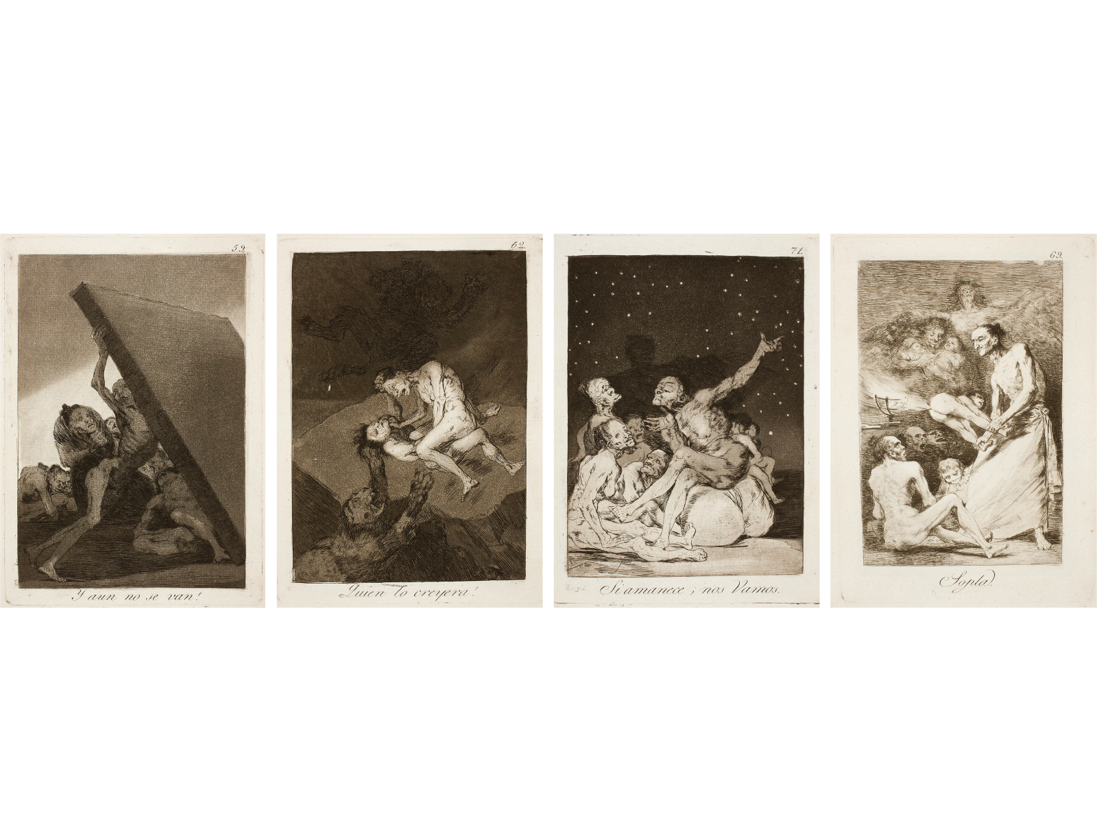 Francisco DE GOYA Y LUCIENTES (1746-1828)59. ¡Y aún no se van!59. And still they don't go!He who is indifferent to the favors of fortune sleeps calmly through all danger.  Nevertheless, danger threatens him and he cannot avoid the misfortunes that will befall him.62. ¡Quién lo creyera!62. Who would believe it!See them fight as to which is the bigger witch.  Who would have believed that they would tear each other to pieces in such an insane fashion?  Friendship is a virtue.  Criminals may be accomplices but never friends. 71. Si amanece; nos vamos71. When day breaks we will be offIf you didn't come, you won't have been missed.69. Sopla69. She blowsSurely, there was a great catch of children yesterday.  The banquet being prepared will be a large one.  Hearty appetite!Aquatint and etching31 x 41 x 3 cm