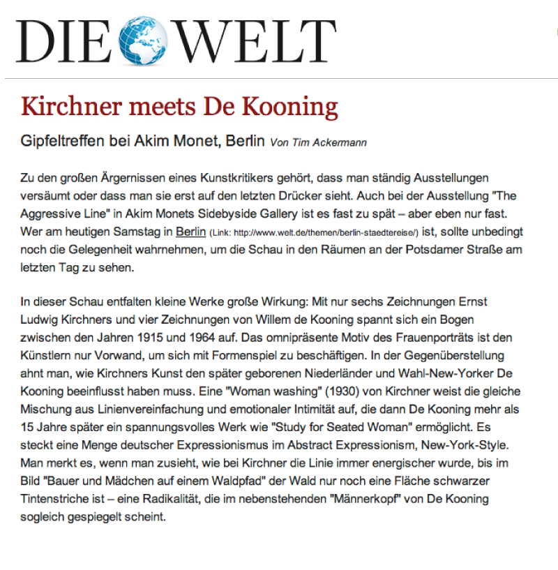 """Kirchner Meets de Kooning - Summit Meeting at Akim Monet's, Berlin""By Tim AckermannOne of the big annoyances of an art critic is that you are constantly missing exhibitions, or seeing them only at the very last moment. This is nearly the case with Akim Monet's exhibition {quote}The Aggressive Line{quote} at his Side by Side Gallery – but fortunately, not quite. Anyone who is in Berlin this Saturday should take the opportunity to see the show on Potsdamer Straße on its last day.In this exhibition, small works of art have a big effect.  With just six drawings by Ernst Ludwig Kirchner and four drawings by Willem de Kooning, an arc of almost 50 years is spanned from 1915 to 1964. The omnipresent theme of portraying women is merely a pretext for both artists to work with variations of form.  Through this juxtaposition, one might sense how Kirchner's art could have influenced that of the younger de Kooning, the Dutch-born New Yorker.  A ""Woman washing"" (1930) by Kirchner displays the same mix of lines to delineate emotional intimacy than those used by de Kooning 15 years later in his arresting ""Study for Seated Woman.""  There is a lot of German Expressionism in Abstract Expressionism, New York style.  You realize this watching Kirchner's line become more and more aggressive until, in ""Bauer und Mädchen auf einem Waldpfad,"" the forest is nothing more than a plane of black ink strokes – something radical that instantly seems to be mirrored in De Kooning's ""Man's head"" hanging beside it."
