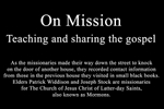 On Mission: Teaching and sharing the gospel   As the missionaries made their way down the street to knock on the door of another house, they recorded contact information from those in the previous house they visited in small black books.  Elders Patrick Widdison and Joseph Stock are missionaries for The Church of Jesus Christ of Latter-day Saints, also known as Mormons.