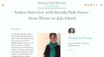 HoangChi Truong, author of TigerFish + Blogger at ChiBeingChi.com, interviews Brenda:https://www.chibeingchi.com/authors-community/2018/11/30/author-interview-with-brenda-paik-sunoo?fbclid=IwAR3WW7p7G7LIxg_-WNQlAY2zuwUI7qK7nooa8RZrhTwY0DMyM5W61kjh0LY