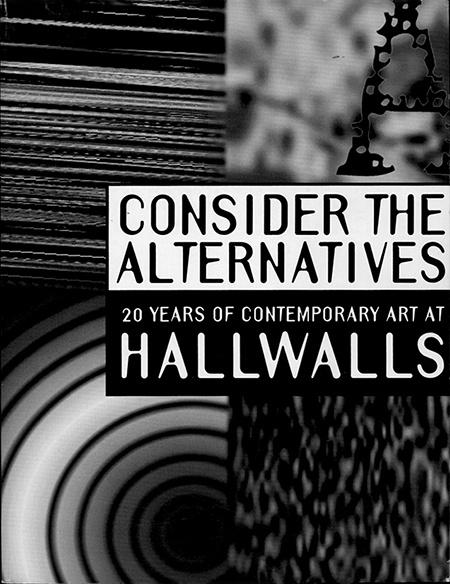 Consider the Alternatives20 Years of Contemporary Art atHALLWALLS1996Edited by Ronald Ehmke with Elizabeth LicataHallwalls Contemporary Art CenterBuffalo, NYpages 113-114, 252