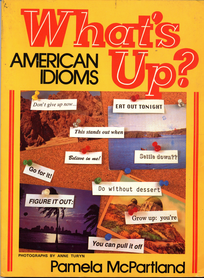 What's Up: American Idiomsby Pamela McPartlandphoto illustrations © Anne TurynPrentice Hall Regents,Englewood Cliffs, N.J. 1989cover photo and pages  2, 12, 14, 24, 28, 38, 42, 59, 71, 82, 93, 96, 109, 112, 124, 138, 141, 153