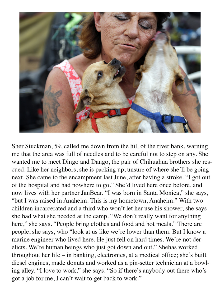"Sher Stuckman, 59, called me down from the hill of the river bank, warning me that the area was full of needles and to be careful not to step on any. She wanted me to meet Dingo and Dango, the pair of Chihuahua brothers she rescued. Like her neighbors, she is packing up, unsure of where she'll be going next. She came to the encampment last June, after having a stroke. ""I got out of the hospital and had nowhere to go."" She'd lived here once before, and now lives with her partner JanBear. ""I was born in Santa Monica,"" she says, ""but I was raised in Anaheim. This is my hometown, Anaheim."" With two children incarcerated and a third who won't let her use his shower, she says she had what she needed at the camp. ""We don't really want for anything here,"" she says. ""People bring clothes and food and hot meals."" There are people, she says, who ""look at us like we're lower than them. But I know a marine engineer who lived here. He just fell on hard times. We're not derelicts. We're human beings who just got down and out."" Shehas worked throughout her life – in banking, electronics, at a medical office; she's built diesel engines, made donuts and worked as a pin-setter technician at a bowling alley. ""I love to work,"" she says. ""So if there's anybody out there who's got a job for me, I can't wait to get back to work."""