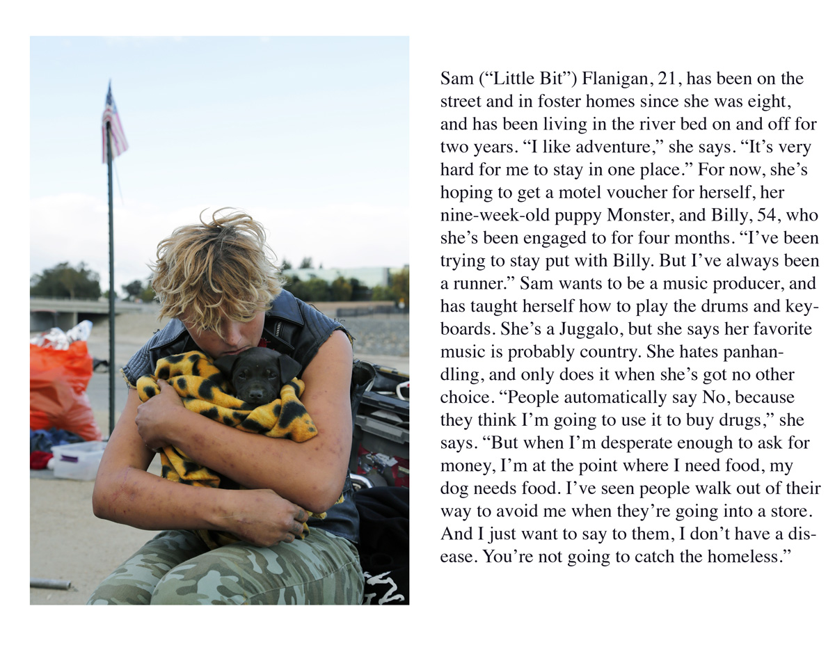 """Sam (""""Little Bit"""") Flanigan, 21, has been on the street and in foster homes since she was eight, and has been living in the river bed on and off for two years. """"I like adventure,"""" she says. """"It's very hard for me to stay in one place."""" For now, she's hoping to get a motel voucher for herself, her nine-week-old puppy Monster, and Billy, 54, who she's been engaged to for four months. """"I've been trying to stay put with Billy. But I've always been a runner."""" Sam wants to be a music producer, and has taught herself how to play the drums and keyboards. She's a Juggalo, but she says her favorite music is probably country. She hates panhandling, and only does it when she's got no other choice. """"People automatically say No, because they think I'm going to use it to buy drugs,"""" she says. """"But when I'm desperate enough to ask for money, I'm at the point where I need food, my dog needs food. I've seen people walk out of their way to avoid me when they're going into a store. And I just want to say to them, I don't have a disease. You're not going to catch the homeless."""""""