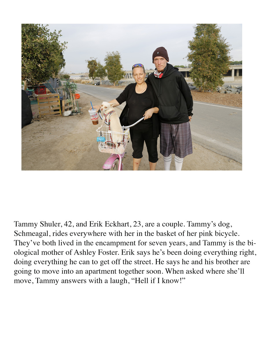 "Tammy Shuler, 42, and Erik Eckhart, 23, are a couple. Tammy's dog, Schmeagal, rides everywhere with her in the basket of her pink bicycle. They've both lived in the encampment for seven years, and Tammy is the biological mother of Ashley Foster. Erik says he's been doing everything right, doing everything he can to get off the street. He says he and his brother are going to move into an apartment together soon. When asked where she'll move, Tammy answers with a laugh, ""Hell if I know!"""