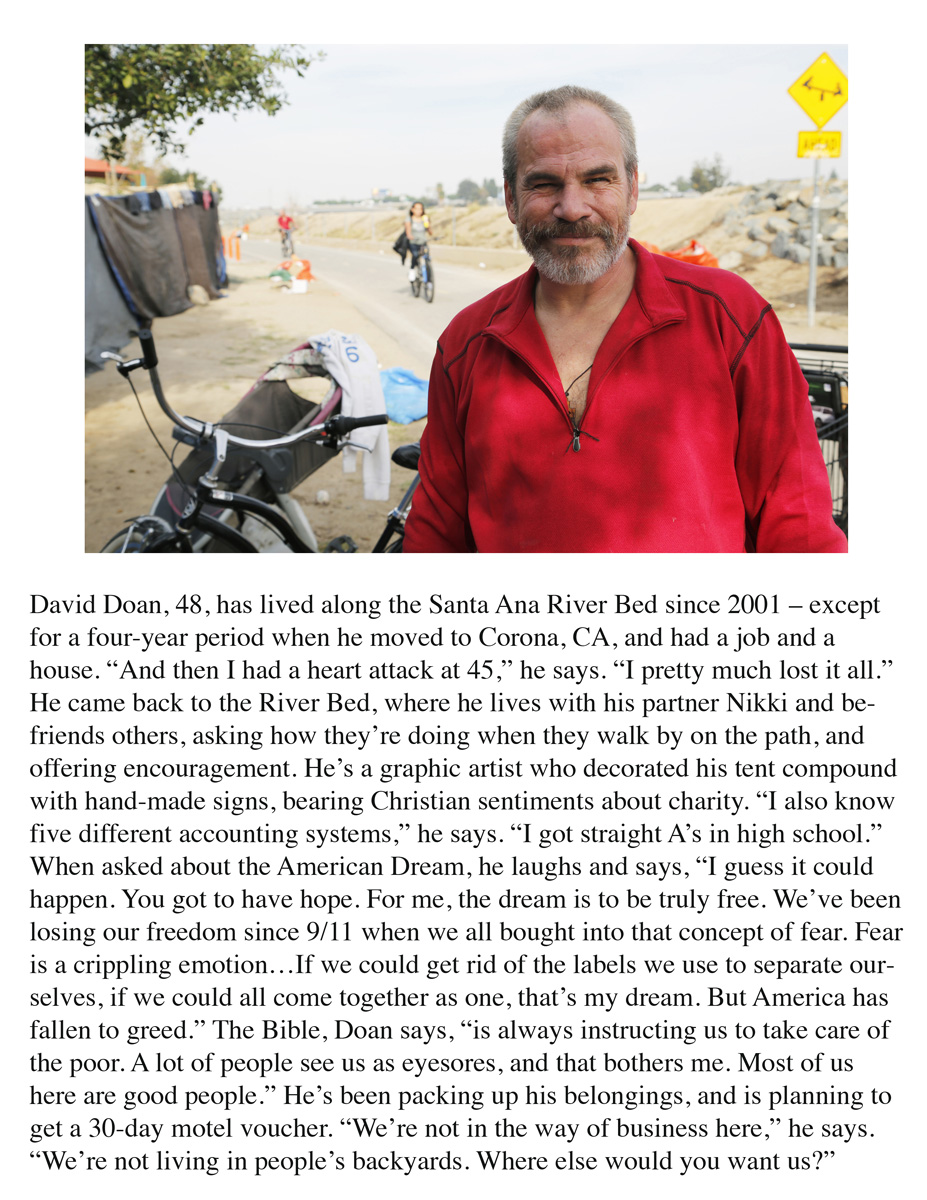 "David Doan, 48, has lived along the Santa Ana River Bed since 2001 – except for a four-year period when he moved to Corona, CA, and had a job and a house. ""And then I had a heart attack at 45,"" he says. ""I pretty much lost it all."" He came back to the River Bed, where he lives with his partner Nikki and befriends others, asking how they're doing when they walk by on the path, and offering encouragement. He's a graphic artist who decorated his tent compound with hand-made signs, bearing Christian sentiments about charity. ""I also know five different accounting systems,"" he says. ""I got straight A's in high school."" When asked about the American Dream, he laughs and says, ""I guess it could happen. You got to have hope. For me, the dream is to be truly free. We've been losing our freedom since 9/11 when we all bought into that concept of fear. Fear is a crippling emotion…If we could get rid of the labels we use to separate ourselves, if we could all come together as one, that's my dream. But America has fallen to greed."" The Bible, Doan says, ""is always instructing us to take care of the poor. A lot of people see us as eyesores, and that bothers me. Most of us here are good people."" He's been packing up his belongings, and is planning to get a 30-day motel voucher. ""We're not in the way of business here,"" he says. ""We're not living in people's backyards. Where else would you want us?"""